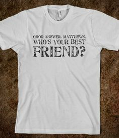 Good answer. Matthews, who's your best friend?