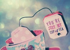 You're just my cup of tea!