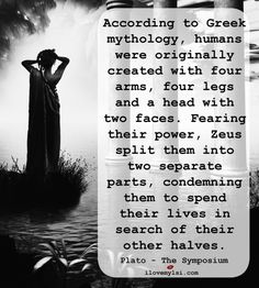 According to Greek mythology, humans were originally created with four arms, four legs, and a head with two faces.  Fearing their power, Zeus split them into two separate parts, condemning them to spend their lives in search of their other halves. – Plato, The Symposium