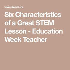 Six Characteristics of a Great STEM Lesson - Education Week Teacher