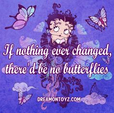 If nothing ever changed, there'd be no butterflies. MORE Betty Boop Images http://bettybooppicturesarchive.blogspot.com/  And on Facebook https://www.facebook.com/bettybooppictures   Beautiful Betty Boop with butterflies and clouds #Greeting #Quote #Saying