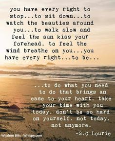 …to do what you need to do that brings an ease to your heart...     S.C Lourie