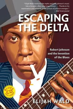 Escaping the Delta: Robert Johnson and the Invention of the Blues by Elijah Wald
