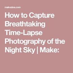 How to Capture Breathtaking Time-Lapse Photography of the Night Sky | Make:
