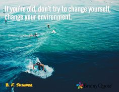 If you're old, don't try to change yourself, change your environment. / B. F. Skinner