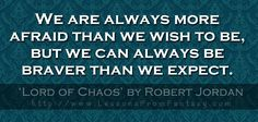 We are always more afraid than we wish to be, but we can always be braver than we expect. (From 'Lord of Chaos' by Robert Jordan)  http://www.LessonsFromFantasy.com