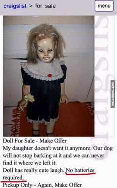 Craigslist > for Sale Menu Doll for Sale Make Offer My Daughter Doesn't Want It Anymore Our Dog Will Not Stop Barking at It and We Can Never Find It Where We Left It Doll Has Really Cute Laugh No Batteries Required Pickup Only Again Make Offer Ghetto Red Hot, Donald Trump, Haunted Dolls, Haunted Houses, Creepy Stories, Ghost Stories, Horror Stories, True Stories, Bizarre