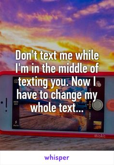 Don't text me while I'm in the middle of texting you. Now I have to change my whole text...