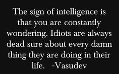 The sign of intelligence is that you are constantly wondering. Idiots are always dead sure about every dam thing they are doing in their life. - Vasudev