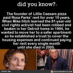 The founder of Little Caesars pizza paid Rosa Parks' rent for over 10 years. When Mike Ilitch learned the civil rights activist had been robbed and beaten in her Detroit home in he wanted to move her to a safer apartment- so he. The More You Know, Good To Know, Did You Know, Wtf Fun Facts, Random Facts, Funny Facts, Movie Facts, Random Stuff, Humor