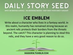 ⚘ DAILY STORY SEED ⚘  Ice Emblem Write about a character who lives in a fantasy world. In this realm, humanity has remained strong because an ancient relic protects their borders from the threats beyond. The catch? This character is planning to steal this relic, and they have a very good reason to do so.  Want to publish a story inspired by this prompt? Click here to read the guidelines~ ♥︎ And, if you're looking for more writerly content, make sure to follow me: maxkirin.tumblr.com!
