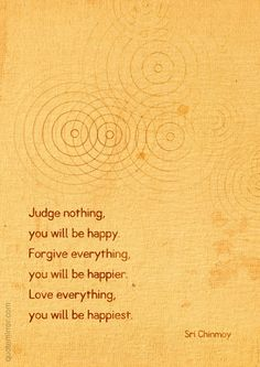 Judge nothing, you will be happy. Forgive everything, you will be happier. Love everything, you will be happiest.  –Sri Chinmoy #happiness #love http://quotemirror.com/s/i72em