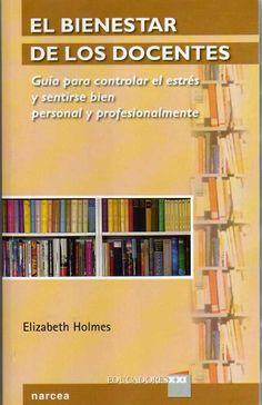 El bienestar de los docentes : guía para controlar el estrés y sentirse bien personal y profesionalmente / Elizabeth Holmes.-- Madrid : Narcea, D.L. 2014.