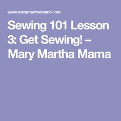 Sewing 101 Lesson 3: Get Sewing! – Mary Martha Mama