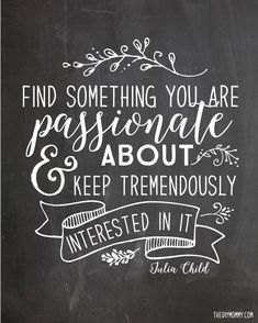Find something you are passionate about, and keep tremendously interested in it. - Julia Child quote