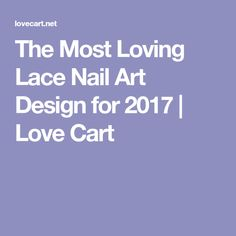 The Most Loving Lace Nail Art Design for 2017 | Love Cart