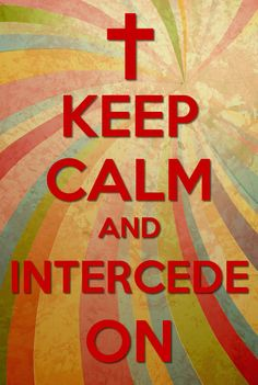 Keep Calm And Intercede On!