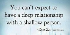 You can't expect to have a deep relationship with a shallow person.