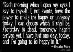 """""""Each morning when I open my eyes I say to myself: I, not events, have the power to make me happy or unhappy today. I can choose which it shall be. Yesterday is dead, tomorrow hasn't arrived yet. I have just one day, today, and I'm going to be happy in it."""" – Groucho Marx"""