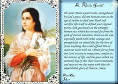 St. Maria Goretti. Maria Goretti (October 16, 1890 – July 6, 1902) is an Italian virgin-martyr of the Roman Catholic Church, and is one of its youngest canonized saints. She died from multiple stab wounds inflicted by her attempted rapist after she refused to submit to him. Feast Day July 6.  YBH