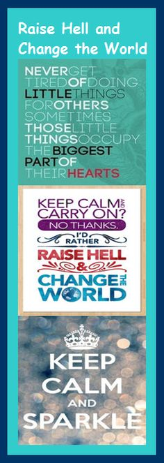 Keep calm and carry on? I'd rather raise hell and change the world!