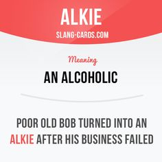 """Alkie"" means an alcoholic.  Example: Poor old Bob turned into an alkie after his business failed."