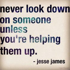 word of wisdom, food for thought, remember this, true words, jess jame, quot, true stories, helping hands, jesse james