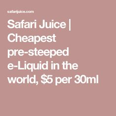 Safari Juice | Cheapest pre-steeped e-Liquid in the world, $5 per 30ml