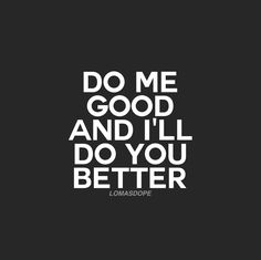 Do me good and I'll do you better.