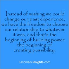 We have the freedom to choose our relationship to whatever happened in our past. LandmarkInsights.com