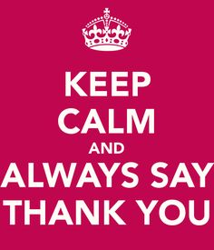 KEEP CALM AND ALWAYS SAY THANK YOU