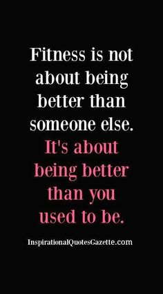 Fitness Inspirational Quote: Fitness is not about being better than someone else. It's about being better than you used to be. #FitnessInspiration