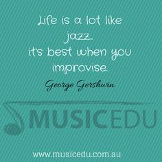 Life is a lot like jazz...it's best when you improvise.  ~ George Gershwin