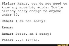 Scary Remus.. not coz of his furry little problem.. but coz he knows so many big words..