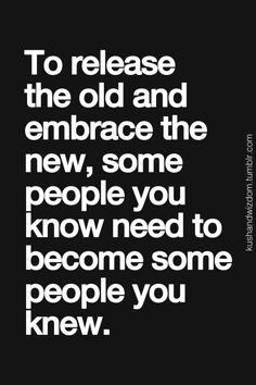 To release the old and embrace the new, some people you know need to become some people you knew. Empowering Quotes