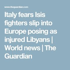 Italy fears Isis fighters slip into Europe posing as injured Libyans | World news | The Guardian