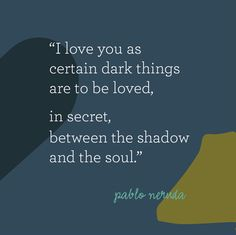 I love you as certain dark things are to be loved, in secret, between the shadow and the soul. - Pablo Neruda #poem #love #poetry #soul #neruda #chile