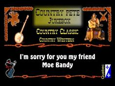 I'm sorry for you my friend - Moe Bandy