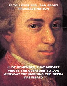If you feel sad about procrastination, Just remember that Mozart wrote the Overture to Don Giovanni the morning the opera premiered... Well then...