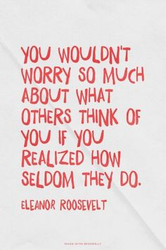 You wouldn't worry so much about what others think of you if you realized how seldom they do. - Eleanor Roosevelt (scheduled via http://www.tailwindapp.com?utm_source=pinterest&utm_medium=twpin&utm_content=post116400915&utm_campaign=scheduler_attribution)