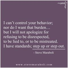 I can't control your behavior; nor do I want that burden… but I will not apologize for refusing to be disrespected, to be lied to, or to be mistreated. I have standards; step up or step out. - Steve Maraboli parents are ruthless! Quotable Quotes, True Quotes, Great Quotes, Words Quotes, Quotes To Live By, Motivational Quotes, Inspirational Quotes, Step Up Quotes, Treat Her Right Quotes