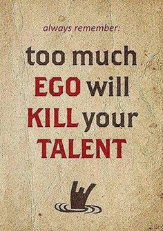 Always remember... too much EGO will KILL your TALENT. ~ Words of wisdom ~ 25 Scripture Verses About Pride ~ When pride comes, then comes disgrace, but with humility comes wisdom. ~ http://www.womensbiblecafe.com/2009/11/25-scripture-verses-about-pride/