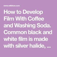 How to Develop Film With Coffee and Washing Soda. Common black and white film is made with silver halide, a chemical that can be developed with an alkaline solution in order to bring out the images one has captured with a camera. Many...