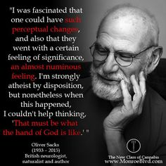 """""""I was fascinated that one could have such perceptual changes, and also that they went with a certain feeling of significance, an almost numinous feeling. I'm strongly atheist by disposition, but nonetheless when this happened, I couldn't help thinking, 'That must be what the hand of God is like."""" ~ Oliver Sacks"""