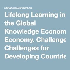 Lifelong Learning in the Global Knowledge Economy. Challenges for Developing Countries Countries, Knowledge, Challenges, Learning, World, Literature, Education, Studying, Teaching