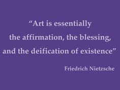 """Nietzche quote about art: """"Art is essentially the affirmation, the blessing, and the deification of existence"""""""