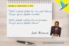 Jeśli robisz tylko to co jest łatwe, Twoje życie będzie trudne.  Jeśli jednak robisz to co trudne, Twoje życie będzie łatwe.  Les Brown