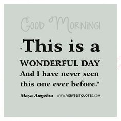 Good Morning, This is a wonderful day – Maya Angelou Quote - Inspirational Quotes about Life, Love, happiness, Kindness, positive attitude, positive thoughts, inspirational pictures quotes about life, happiness Very Best Quotes