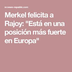 """Merkel felicita a Rajoy: """"Está en una posición más fuerte en Europa"""""""