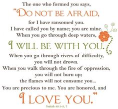 1 Do not be afraid, for I have ransomed you.  I have called you by name; you are mine.  2 When you go through deep waters, I will be with you.     When you go through rivers of difficulty,        you will not drown.     When you walk through the fire of oppression, you will not be burned up; the flames will not consume you.   you are precious to me.  4 You are honored, and I love you.    Isaiah 43: 1, 2, 4